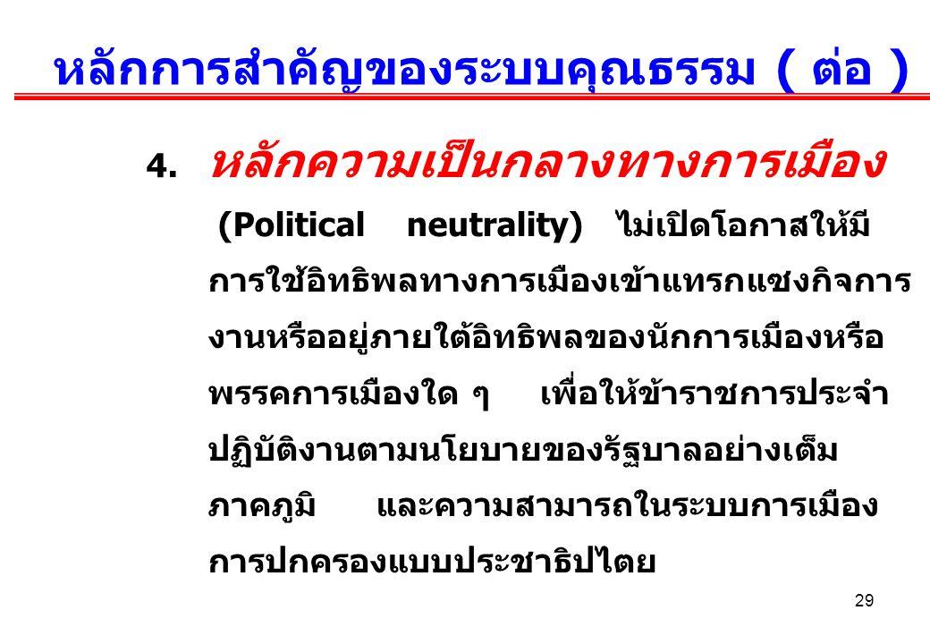 29 หลักการสำคัญของระบบคุณธรรม ( ต่อ ) 4. หลักความเป็นกลางทางการเมือง (Political neutrality) ไม่เปิดโอกาสให้มี การใช้อิทธิพลทางการเมืองเข้าแทรกแซงกิจกา