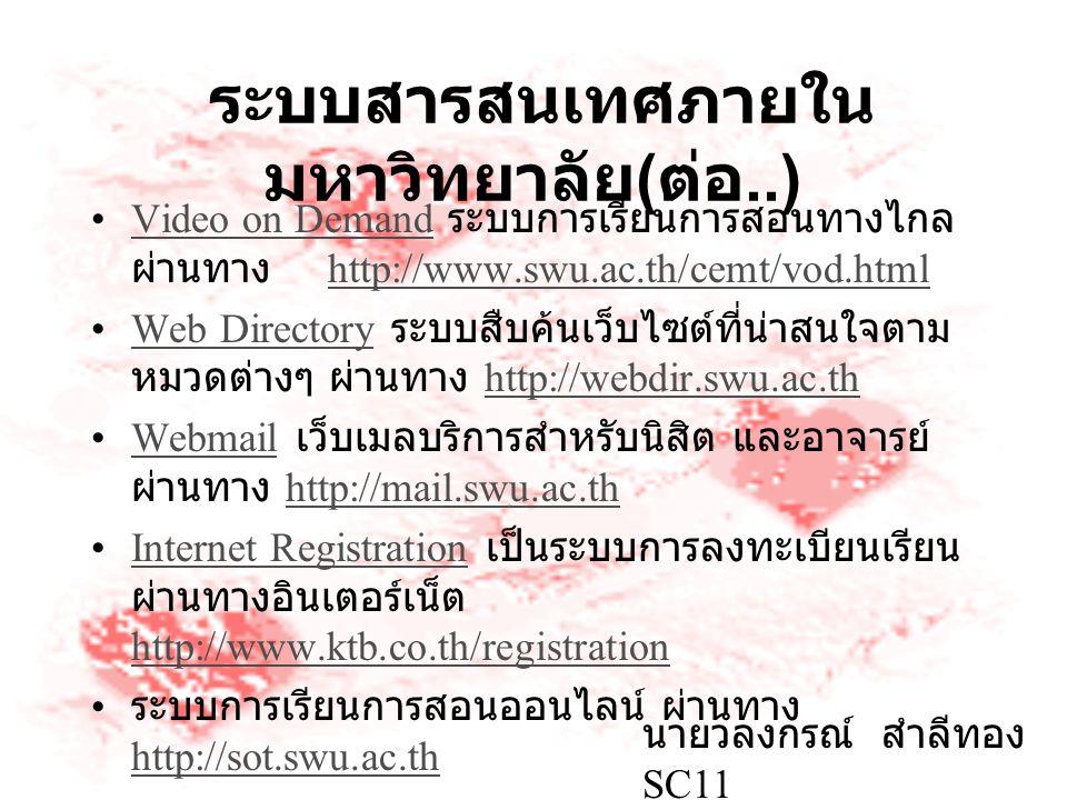 ระบบสารสนเทศภายใน มหาวิทยาลัย ( ต่อ..) Video on Demand ระบบการเรียนการสอนทางไกล ผ่านทาง http://www.swu.ac.th/cemt/vod.htmlVideo on Demandhttp://www.swu.ac.th/cemt/vod.html Web Directory ระบบสืบค้นเว็บไซต์ที่น่าสนใจตาม หมวดต่างๆ ผ่านทาง http://webdir.swu.ac.thWeb Directoryhttp://webdir.swu.ac.th Webmail เว็บเมลบริการสำหรับนิสิต และอาจารย์ ผ่านทาง http://mail.swu.ac.thWebmailhttp://mail.swu.ac.th Internet Registration เป็นระบบการลงทะเบียนเรียน ผ่านทางอินเตอร์เน็ต http://www.ktb.co.th/registrationInternet Registration http://www.ktb.co.th/registration ระบบการเรียนการสอนออนไลน์ ผ่านทาง http://sot.swu.ac.th http://sot.swu.ac.th นายวลงกรณ์ สำลีทอง SC11