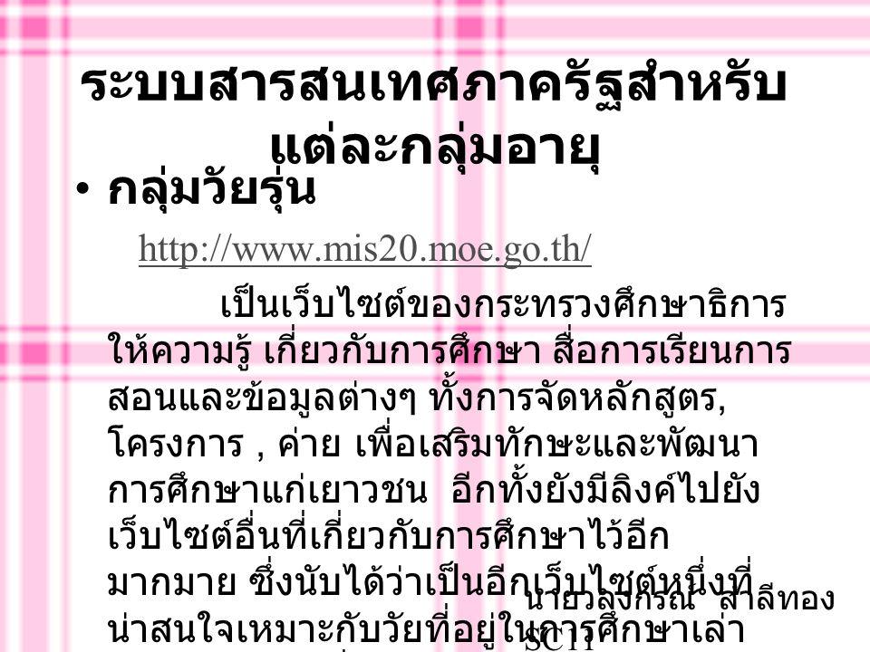 ข้อเสนอแนะต่างๆต่อระบบ สารสนเทศภายในมหาวิทยาลัย ศรีนครินทรวิโรฒ ( ต่อ..) และในส่วนของหน้าโฮมเพจของ มหาวิทยาลัยอื่นๆ เป็นภาษาไทยที่สามารถ อ่านแล้วเข้าใจได้ง่ายกว่า และให้รายละเอียด ด้านต่างๆ เช่น ทุกสิ่งที่อยู่ในมหาวิทยาลัย ระบบการทำงานของมหาวิทยาลัยชี้แจงให้ บุคคลภายนอกได้ทราบถึงสิ่งที่น่าสนใจ ภายในมหาวิทยาลัยตนเองซึ่งให้รายละเอียด ไว้มากกว่ามหาวิทยาลัยของเรา นายวลงกรณ์ สำลีทอง SC11