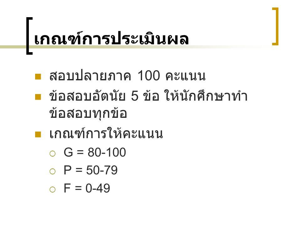 เกณฑ์การประเมินผล สอบปลายภาค 100 คะแนน ข้อสอบอัตนัย 5 ข้อ ให้นักศึกษาทำ ข้อสอบทุกข้อ เกณฑ์การให้คะแนน  G = 80-100  P = 50-79  F = 0-49
