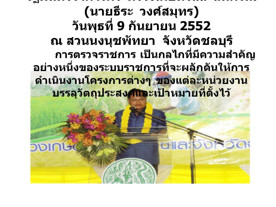 รัฐมนตรีว่าการกระทรวงเกษตรและสหกรณ์ ( นายธีระ วงศ์สมุทร ) วันพุธที่ 9 กันยายน 2552 ณ สวนนงนุชพัทยา จังหวัดชลบุรี การตรวจราชการ เป็นกลไกที่มีความสำคัญ อย่างหนึ่งของระบบราชการที่จะผลักดันให้การ ดำเนินงานโครงการต่างๆ ของแต่ละหน่วยงาน บรรลุวัตถุประสงค์และเป้าหมายที่ตั้งไว้