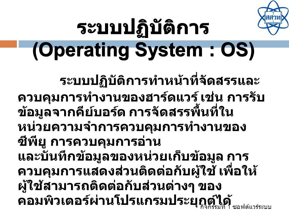 กิจกรรมที่ 1 ซอฟต์แวร์ระบบ ระบบปฏิบัติการทำหน้าที่จัดสรรและ ควบคุมการทำงานของฮาร์ดแวร์ เช่น การรับ ข้อมูลจากคีย์บอร์ด การจัดสรรพื้นที่ใน หน่วยความจำกา