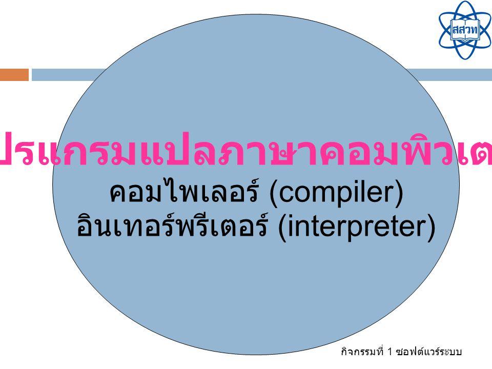 กิจกรรมที่ 1 ซอฟต์แวร์ระบบ โปรแกรมแปลภาษาคอมพิวเตอร์ คอมไพเลอร์ (compiler) อินเทอร์พรีเตอร์ (interpreter)