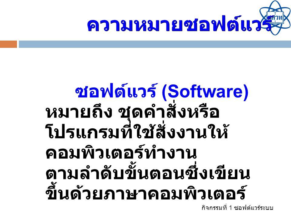 กิจกรรมที่ 1 ซอฟต์แวร์ระบบ ซอฟต์แวร์ (Software) หมายถึง ชุดคำสั่งหรือ โปรแกรมที่ใช้สั่งงานให้ คอมพิวเตอร์ทำงาน ตามลำดับขั้นตอนซึ่งเขียน ขึ้นด้วยภาษาคอ
