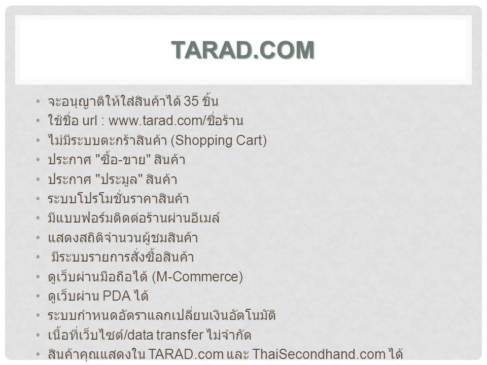 TARAD.COM จะอนุญาติให้ใส่สินค้าได้ 35 ชิ้น ใช้ชื่อ url : www.tarad.com/ ชื่อร้าน ไม่มีระบบตะกร้าสินค้า (Shopping Cart) ประกาศ ซื้อ - ขาย สินค้า ประกาศ ประมูล สินค้า ระบบโปรโมชั่นราคาสินค้า มีแบบฟอร์มติดต่อร้านผ่านอีเมล์ แสดงสถิติจำนวนผู้ชมสินค้า มีระบบรายการสั่งซื้อสินค้า ดูเว็บผ่านมือถือได้ (M-Commerce) ดูเว็บผ่าน PDA ได้ ระบบกำหนดอัตราแลกเปลี่ยนเงินอัตโนมัติ เนื้อที่เว็บไซต์ /data transfer ไม่จำกัด สินค้าคุณแสดงใน TARAD.com และ ThaiSecondhand.com ได้