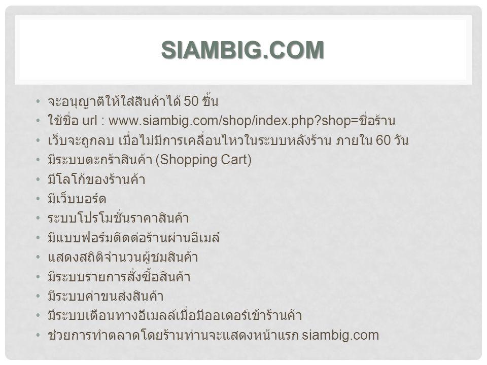 SIAMBIG.COM จะอนุญาติให้ใส่สินค้าได้ 50 ชิ้น ใช้ชื่อ url : www.siambig.com/shop/index.php?shop= ชื่อร้าน เว็บจะถูกลบ เมื่อไม่มีการเคลื่อนไหวในระบบหลังร้าน ภายใน 60 วัน มีระบบตะกร้าสินค้า (Shopping Cart) มีโลโก้ของร้านค้า มีเว็บบอร์ด ระบบโปรโมชั่นราคาสินค้า มีแบบฟอร์มติดต่อร้านผ่านอีเมล์ แสดงสถิติจำนวนผู้ชมสินค้า มีระบบรายการสั่งซื้อสินค้า มีระบบค่าขนส่งสินค้า มีระบบเตือนทางอีเมลล์เมื่อมีออเดอร์เข้าร้านค้า ช่วยการทำตลาดโดยร้านท่านจะแสดงหน้าแรก siambig.com