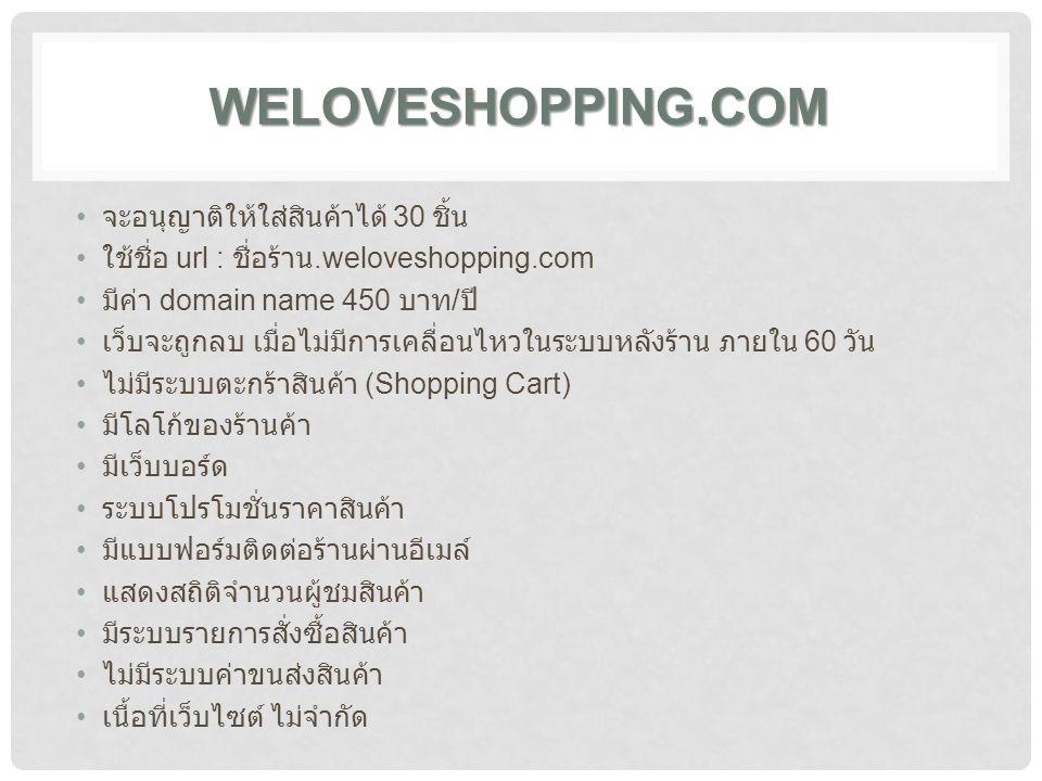 WELOVESHOPPING.COM จะอนุญาติให้ใส่สินค้าได้ 30 ชิ้น ใช้ชื่อ url : ชื่อร้าน.weloveshopping.com มีค่า domain name 450 บาท / ปี เว็บจะถูกลบ เมื่อไม่มีการเคลื่อนไหวในระบบหลังร้าน ภายใน 60 วัน ไม่มีระบบตะกร้าสินค้า (Shopping Cart) มีโลโก้ของร้านค้า มีเว็บบอร์ด ระบบโปรโมชั่นราคาสินค้า มีแบบฟอร์มติดต่อร้านผ่านอีเมล์ แสดงสถิติจำนวนผู้ชมสินค้า มีระบบรายการสั่งซื้อสินค้า ไม่มีระบบค่าขนส่งสินค้า เนื้อที่เว็บไซต์ ไม่จำกัด