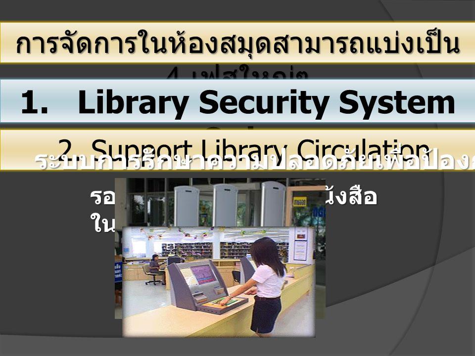 การจัดการในห้องสมุดสามารถแบ่งเป็น 4 เฟสใหญ่ๆ 1. Library Security System Only 2. Support Library Circulation ระบบการรักษาความปลอดภัยเพื่อป้องกันการขโมย