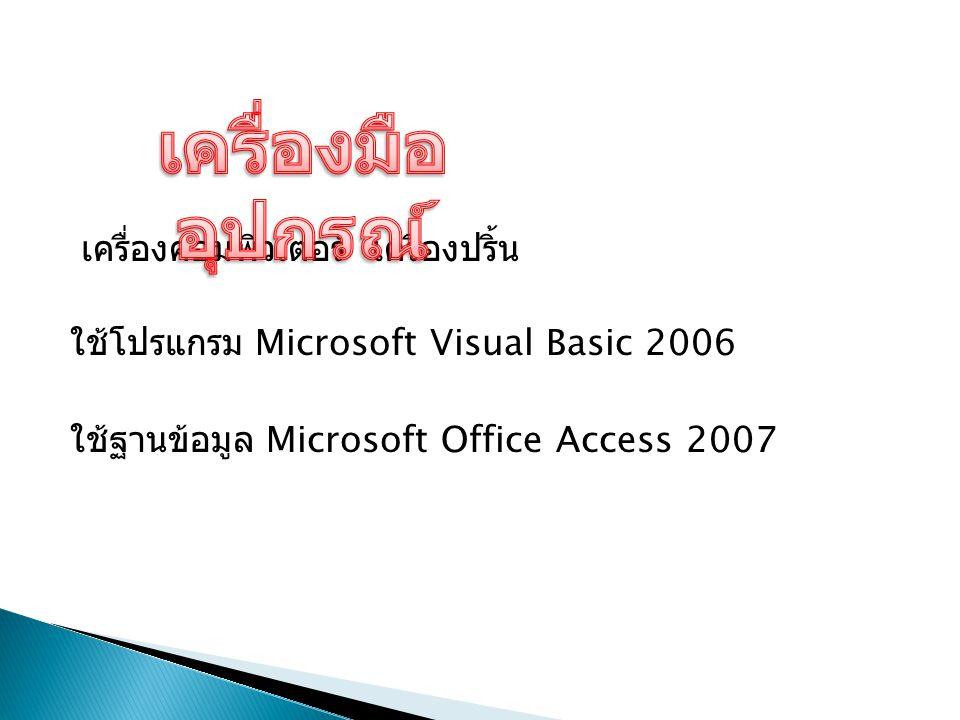 เครื่องคอมพิวเตอร์ เครื่องปริ้น ใช้โปรแกรม Microsoft Visual Basic 2006 ใช้ฐานข้อมูล Microsoft Office Access 2007