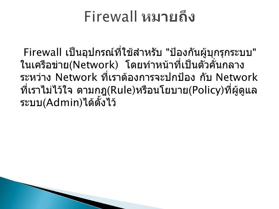 Firewall เป็นอุปกรณ์ที่ใช้สำหรับ ป้องกันผู้บุกรุกระบบ ในเครือข่าย (Network) โดยทำหน้าที่เป็นตัวคั่นกลาง ระหว่าง Network ที่เราต้องการจะปกป้อง กับ Network ที่เราไม่ไว้ใจ ตามกฎ (Rule) หรือนโยบาย (Policy) ที่ผู้ดูแล ระบบ (Admin) ได้ตั้งไว้