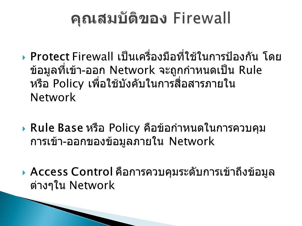  Protect Firewall เป็นเครื่องมือที่ใช้ในการป้องกัน โดย ข้อมูลที่เข้า - ออก Network จะถูกกำหนดเป็น Rule หรือ Policy เพื่อใช้บังคับในการสื่อสารภายใน Network  Rule Base หรือ Policy คือข้อกำหนดในการควบคุม การเข้า - ออกของข้อมูลภายใน Network  Access Control คือการควบคุมระดับการเข้าถึงข้อมูล ต่างๆใน Network
