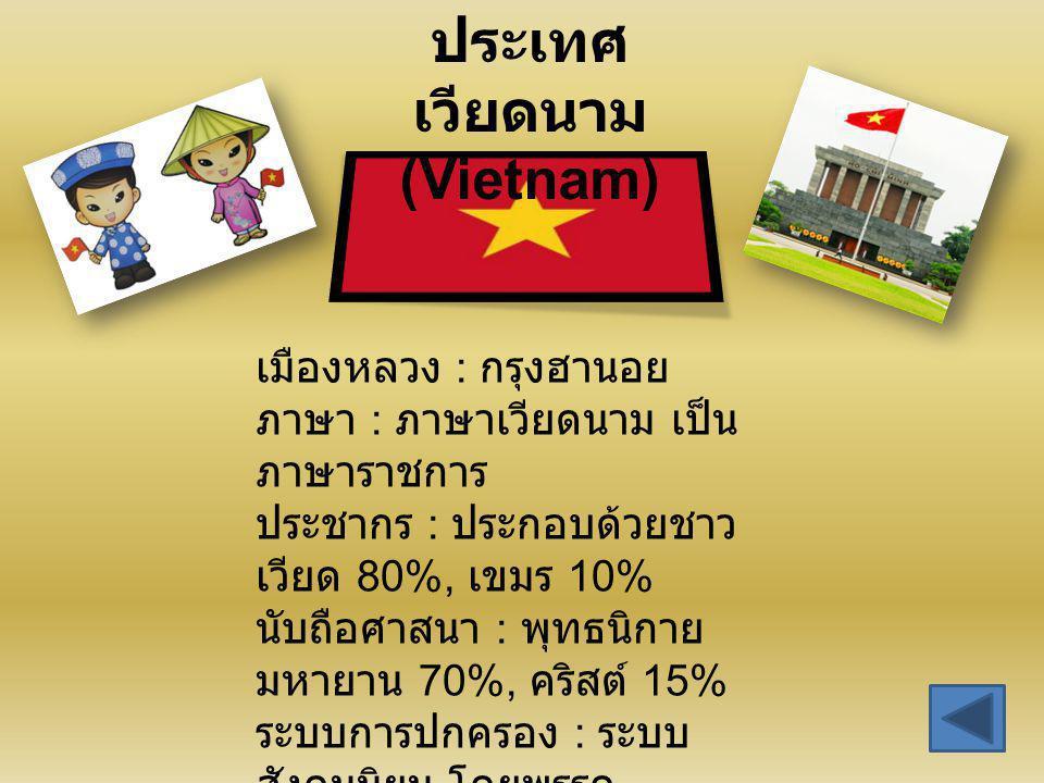 ประเทศ เวียดนาม (Vietnam) เมืองหลวง : กรุงฮานอย ภาษา : ภาษาเวียดนาม เป็น ภาษาราชการ ประชากร : ประกอบด้วยชาว เวียด 80%, เขมร 10% นับถือศาสนา : พุทธนิกา