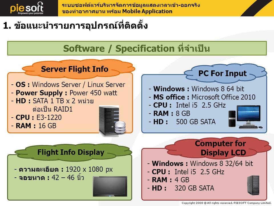 ระบบซอฟต์แวร์บริหารจัดการข้อมูลแสดงเวลาเข้า-ออกจริง ของท่าอากาศยาน พร้อม Mobile Application - Windows : Windows 8 64 bit - MS office : Microsoft Office 2010 - CPU :Intel i5 2.5 GHz - RAM : 8 GB - HD : 500 GB SATA PC For Input - ความละเอียด : 1920 x 1080 px - จอขนาด : 42 – 46 นิ้ว Flight Info Display - OS : Windows Server / Linux Server - Power Supply : Power 450 watt - HD : SATA 1 TB x 2 หน่วย ต่อเป็น RAID1 - CPU : E3-1220 - RAM : 16 GB Server Flight Info Software / Specification ที่จำเป็น 1.