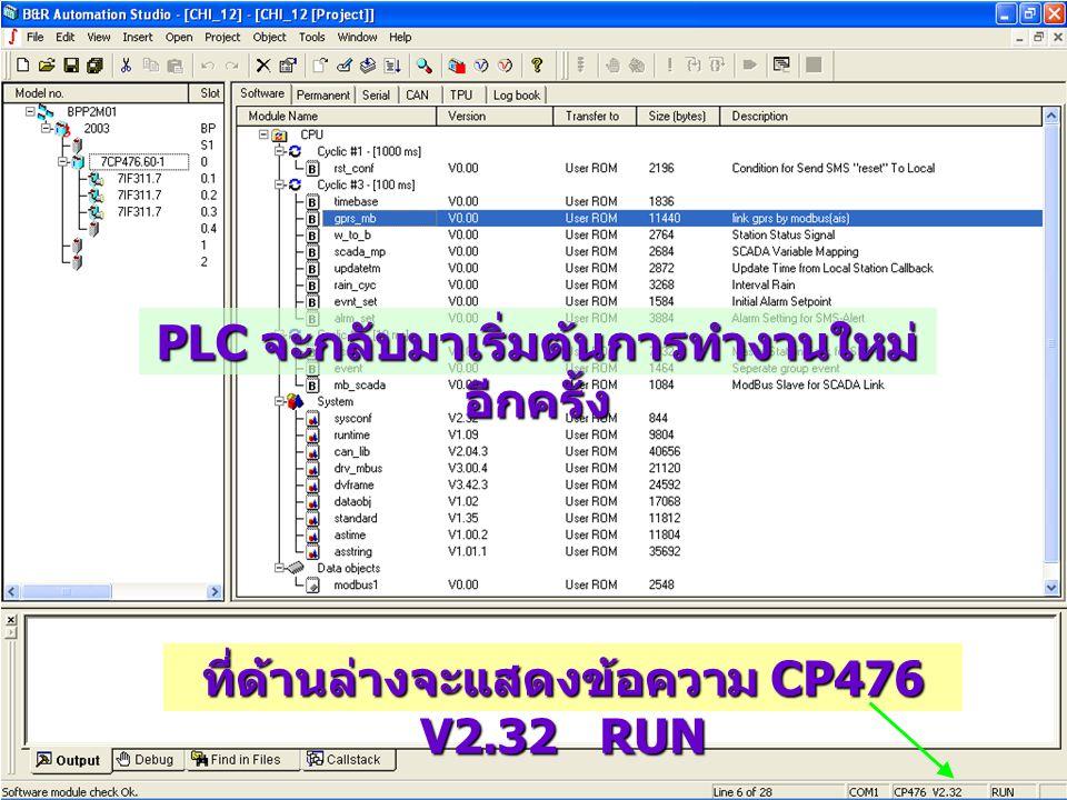 PLC จะกลับมาเริ่มต้นการทำงานใหม่ อีกครั้ง ที่ด้านล่างจะแสดงข้อความ CP476 V2.32 RUN