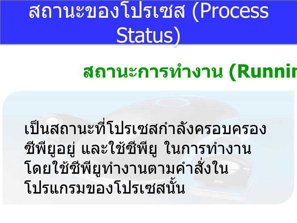 สถานะของโปรเซส (Process Status) สถานะการทำงาน (Running) เป็นสถานะที่โปรเซสกำลังครอบครอง ซีพียูอยู่ และใช้ซีพียู ในการทำงาน โดยใช้ซีพียูทำงานตามคำสั่งใ