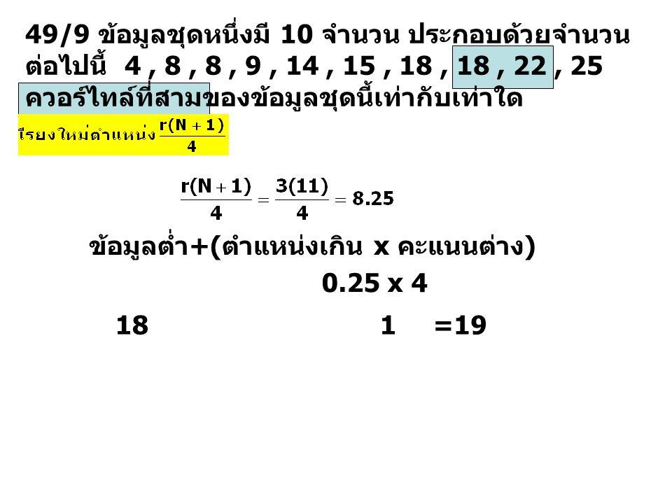 49/9 ข้อมูลชุดหนึ่งมี 10 จำนวน ประกอบด้วยจำนวน ต่อไปนี้ 4, 8, 8, 9, 14, 15, 18, 18, 22, 25 ควอร์ไทล์ที่สามของข้อมูลชุดนี้เท่ากับเท่าใด ข้อมูลต่ำ+(ตำแห