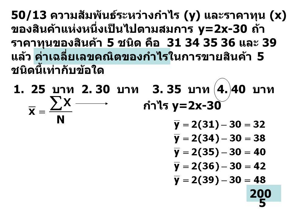 50/13 ความสัมพันธ์ระหว่างกำไร (y) และราคาทุน (x) ของสินค้าแห่งหนึ่งเป็นไปตามสมการ y=2x-30 ถ้า ราคาทุนของสินค้า 5 ชนิด คือ 31 34 35 36 และ 39 แล้ว ค่าเ