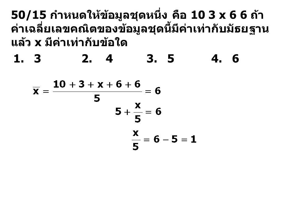 50/15 กำหนดให้ข้อมูลชุดหนึ่ง คือ 10 3 x 6 6 ถ้า ค่าเฉลี่ยเลขคณิตของข้อมูลชุดนี้มีค่าเท่ากับมัธยฐาน แล้ว x มีค่าเท่ากับข้อใด 1. 3 2. 4 3. 5 4. 6