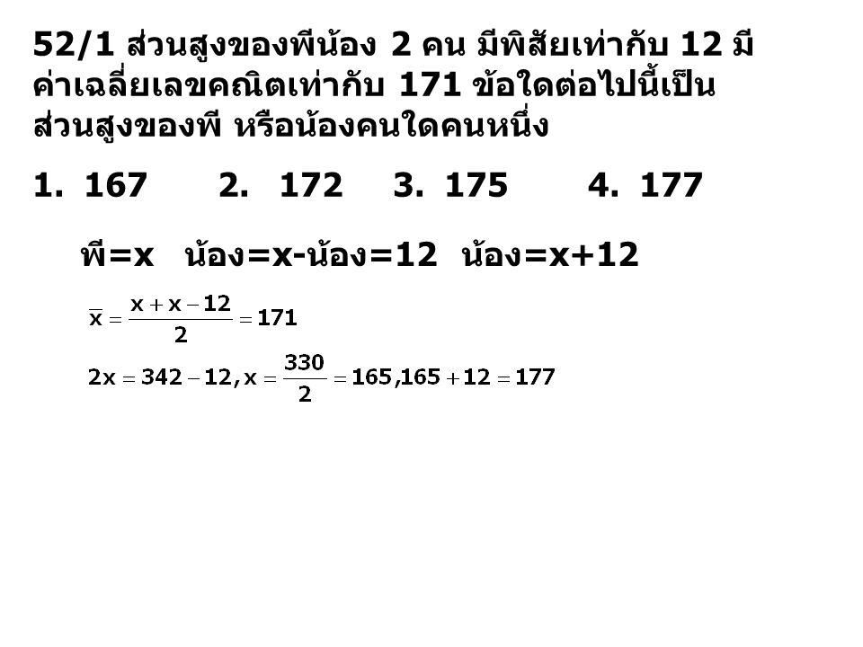 52/1 ส่วนสูงของพีน้อง 2 คน มีพิสัยเท่ากับ 12 มี ค่าเฉลี่ยเลขคณิตเท่ากับ 171 ข้อใดต่อไปนี้เป็น ส่วนสูงของพี หรือน้องคนใดคนหนึ่ง 1. 167 2. 172 3. 175 4.