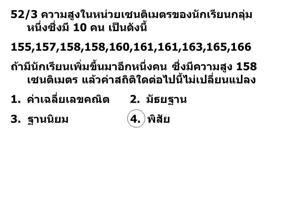 52/3 ความสูงในหน่วยเซนติเมตรของนักเรียนกลุ่ม หนึ่งซึ่งมี 10 คน เป็นดังนี้ 155,157,158,158,160,161,161,163,165,166 ถ้ามีนักเรียนเพิ่มขึ้นมาอีกหนึ่งคน ซ