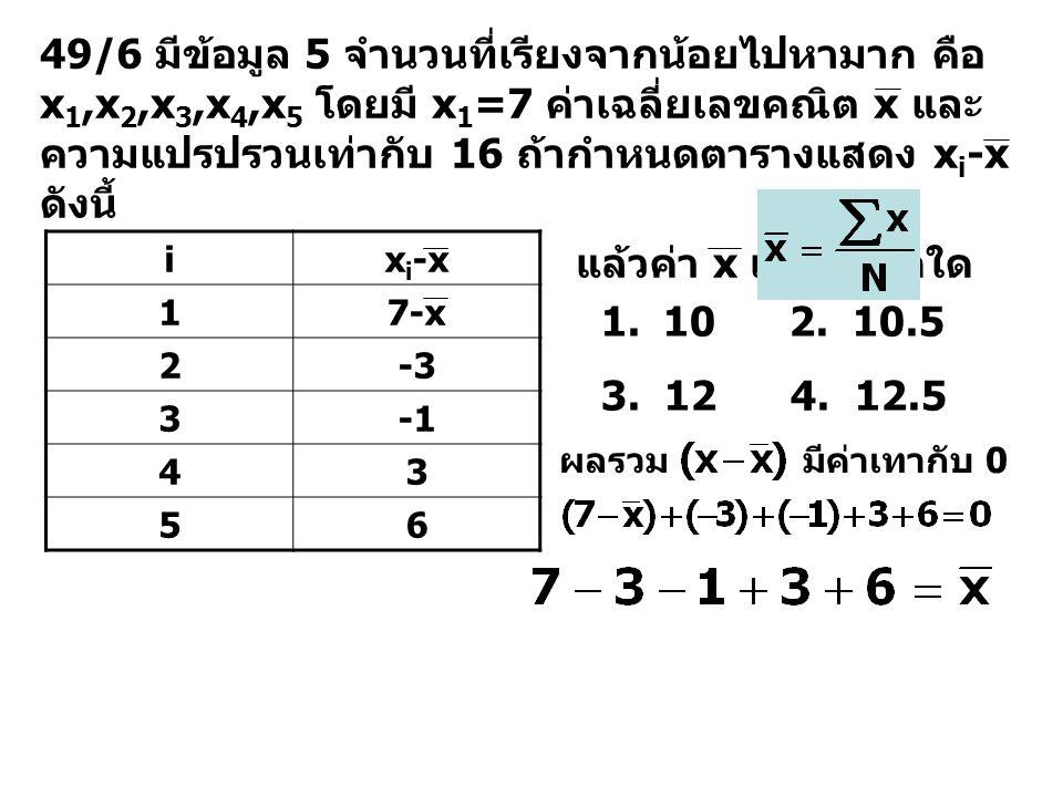 49/7 ถ้าข้อมูลชุดหนึ่งประกอบด้วย 10,12,15,13 และ 10 ข้อความในข้อใดต่อไปนี้เป็นเท็จ สำหรับข้อมูลชุดนี้ 1.มัธยฐาน เท่ากับ 12 2.