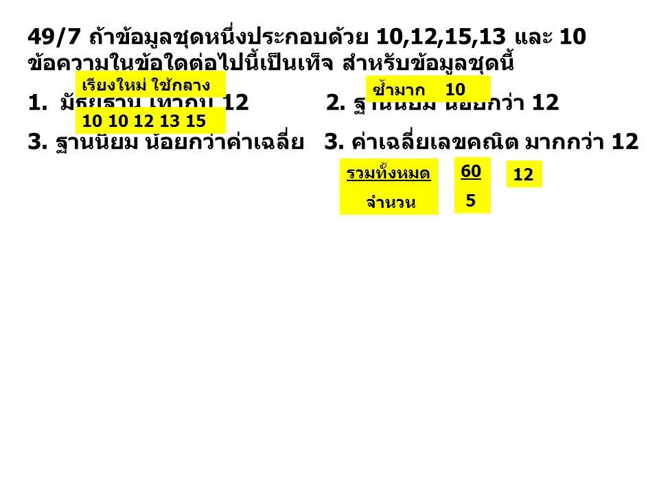 49/7 ถ้าข้อมูลชุดหนึ่งประกอบด้วย 10,12,15,13 และ 10 ข้อความในข้อใดต่อไปนี้เป็นเท็จ สำหรับข้อมูลชุดนี้ 1.มัธยฐาน เท่ากับ 12 2. ฐานนิยม น้อยกว่า 12 3. ฐ