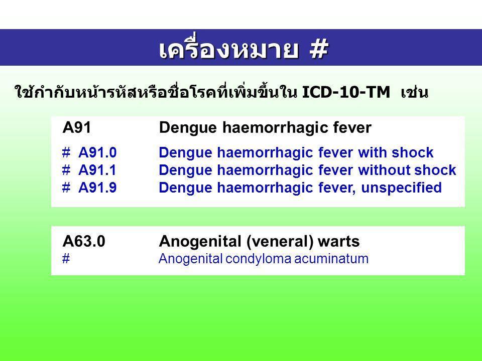 เครื่องหมาย # เครื่องหมาย # ใช้กำกับหน้ารหัสหรือชื่อโรคที่เพิ่มขึ้นใน ICD-10-TM เช่น A91Dengue haemorrhagic fever # A91.0Dengue haemorrhagic fever with shock # A91.1Dengue haemorrhagic fever without shock # A91.9Dengue haemorrhagic fever, unspecified A63.0Anogenital (veneral) warts #Anogenital condyloma acuminatum