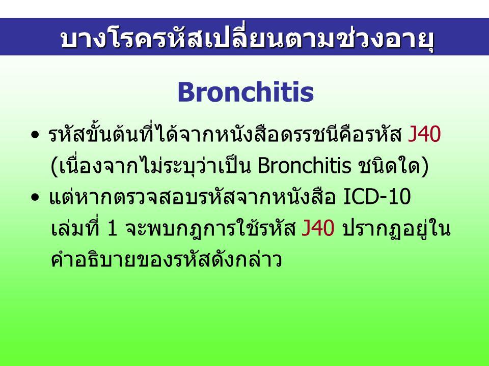 Bronchitis รหัสขั้นต้นที่ได้จากหนังสือดรรชนีคือรหัส J40 (เนื่องจากไม่ระบุว่าเป็น Bronchitis ชนิดใด) แต่หากตรวจสอบรหัสจากหนังสือ ICD-10 เล่มที่ 1 จะพบกฎการใช้รหัส J40 ปรากฏอยู่ใน คำอธิบายของรหัสดังกล่าว บางโรครหัสเปลี่ยนตามช่วงอายุ บางโรครหัสเปลี่ยนตามช่วงอายุ