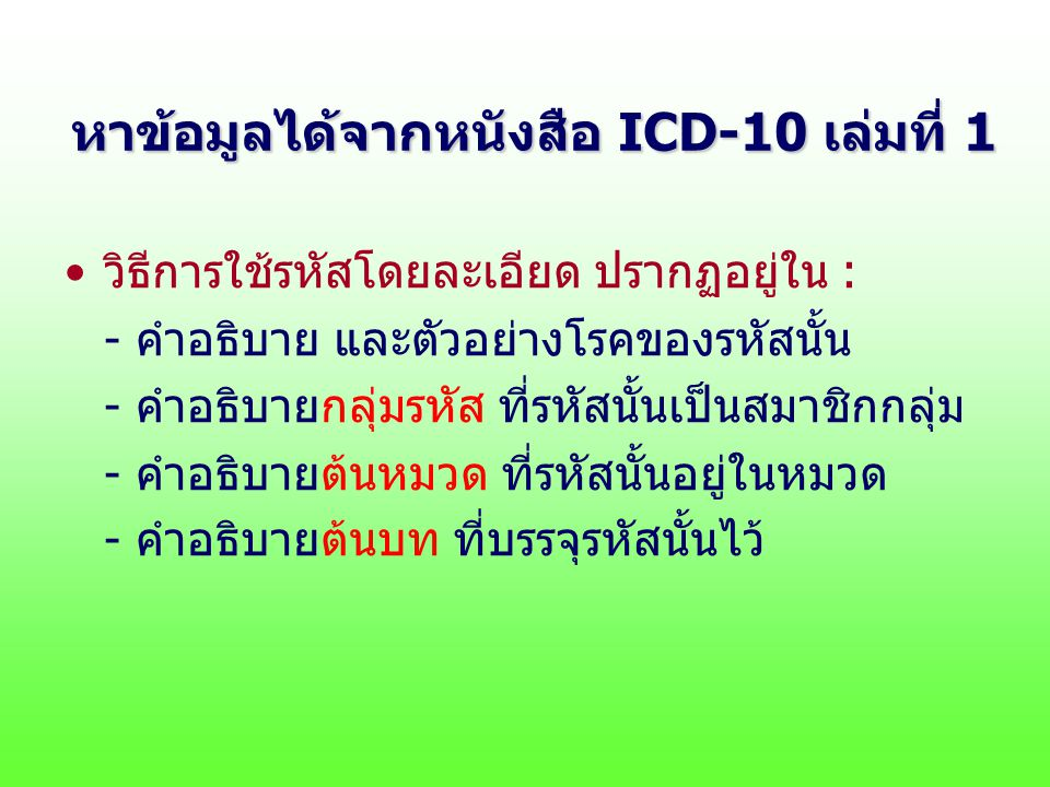 หาข้อมูลได้จากหนังสือ ICD-10 เล่มที่ 1 วิธีการใช้รหัสโดยละเอียด ปรากฏอยู่ใน : - คำอธิบาย และตัวอย่างโรคของรหัสนั้น - คำอธิบายกลุ่มรหัส ที่รหัสนั้นเป็นสมาชิกกลุ่ม - คำอธิบายต้นหมวด ที่รหัสนั้นอยู่ในหมวด - คำอธิบายต้นบท ที่บรรจุรหัสนั้นไว้