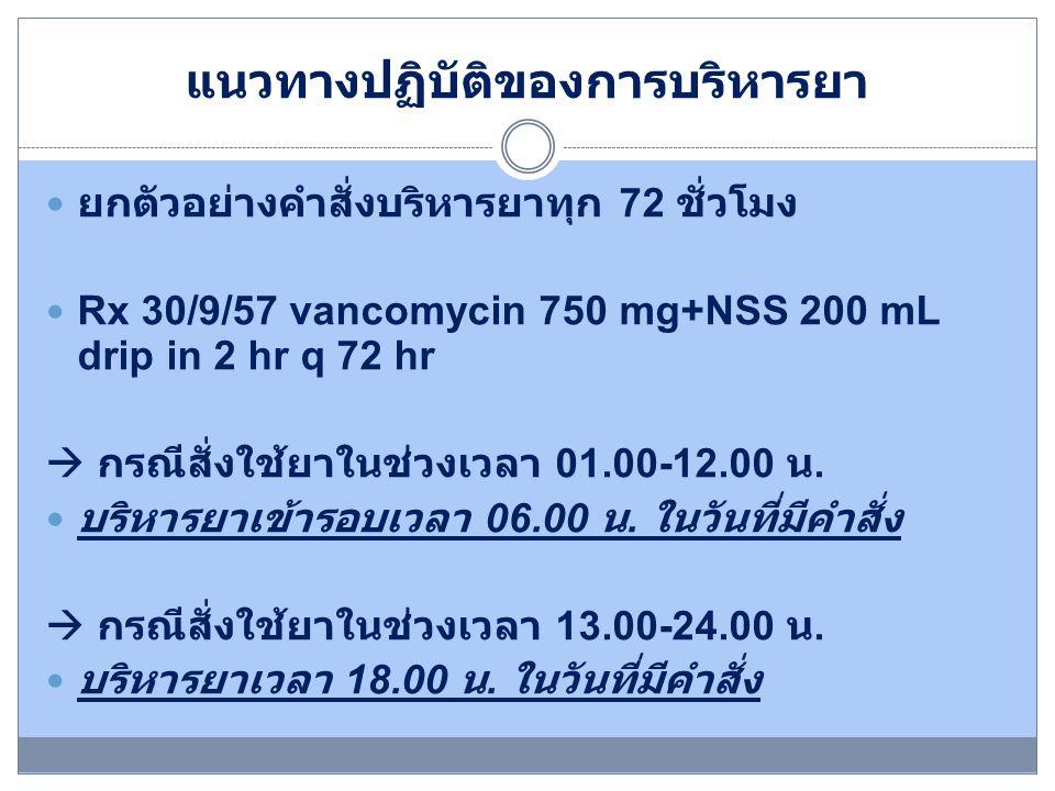 แนวทางปฏิบัติของการบริหารยา ยกตัวอย่างคำสั่งบริหารยาทุก 72 ชั่วโมง Rx 30/9/57 vancomycin 750 mg+NSS 200 mL drip in 2 hr q 72 hr  กรณีสั่งใช้ยาในช่วงเ