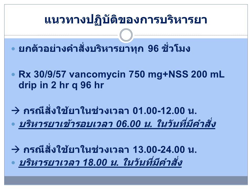 แนวทางปฏิบัติของการบริหารยา ยกตัวอย่างคำสั่งบริหารยาทุก 96 ชั่วโมง Rx 30/9/57 vancomycin 750 mg+NSS 200 mL drip in 2 hr q 96 hr  กรณีสั่งใช้ยาในช่วงเ