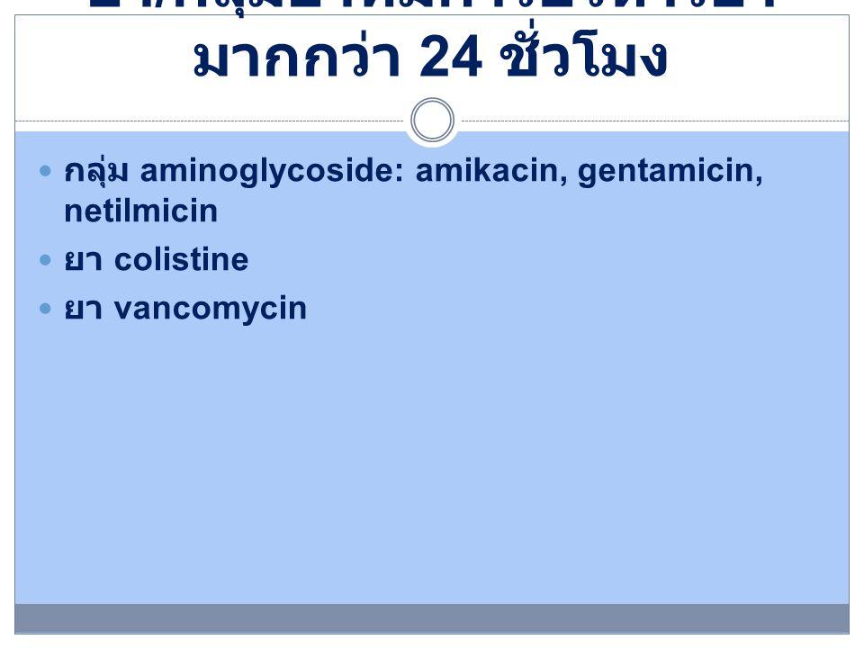 ยา / กลุ่มยาที่มีการบริหารยา มากกว่า 24 ชั่วโมง กลุ่ม aminoglycoside: amikacin, gentamicin, netilmicin ยา colistine ยา vancomycin