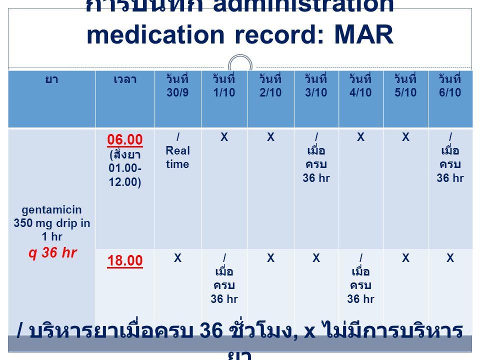 การบันทึก administration medication record: MAR ยาเวลาวันที่ 30/9 วันที่ 1/10 วันที่ 2/10 วันที่ 3/10 วันที่ 4/10 วันที่ 5/10 วันที่ 6/10 gentamicin 350 mg drip in 1 hr q 36 hr 06.00 xx/ เมื่อ ครบ 36 hr xx/ เมื่อ ครบ 36 hr x 18.00 ( สั่งยา 13.00- 24.00) / Real time xx/ เมื่อ ครบ 36 hr xx/ เมื่อ ครบ 36 hr / บริหารยาเมื่อครบ 36 ชั่วโมง, x ไม่มีการบริหาร ยา