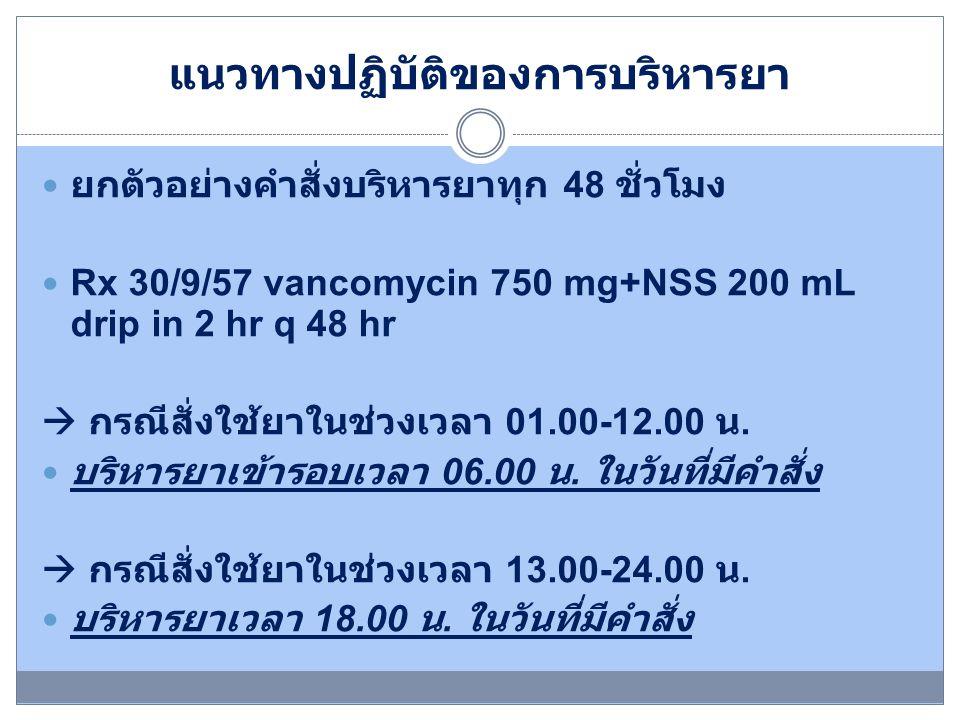 การบันทึก administration medication record: MAR ยาเวลาวันที่ 30/9 วันที่ 1/10 วันที่ 2/10 วันที่ 3/10 วันที่ 4/10 วันที่ 5/10 วันที่ 6/10 vancomycin 750mg+NSS 200 mL drip in 2 hr q 48 hr 06.00 ( สั่งยา 01.00- 12.00) / Real time x/ เมื่อครบ 48 hr x/ เมื่อ ครบ 48 hr x/ เมื่อ ครบ 48 hr 18.00 ( สั่งยา 13.00- 24.00) / Real time x/ เมื่อครบ 48 hr x/ เมื่อ ครบ 48 hr x/ เมื่อ ครบ 48 hr / บริหารยาเมื่อครบ 48 ชั่วโมง, x ไม่มีการบริหาร ยา