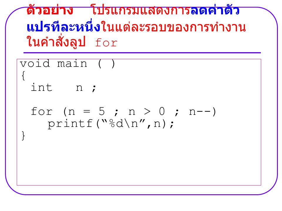 """void main ( ) { int n ; for (n = 5 ; n > 0 ; n--) printf(""""%d\n"""",n); } ตัวอย่าง โปรแกรมแสดงการลดค่าตัว แปรทีละหนึ่งในแต่ละรอบของการทำงาน ในคำสั่งลูป fo"""