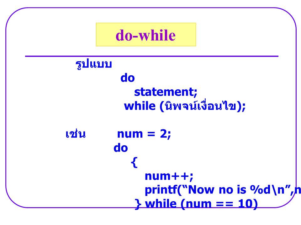 """รูปแบบ do statement; while ( นิพจน์เงื่อนไข ); เช่น num = 2; do { num++; printf(""""Now no is %d\n"""",num); } while (num == 10) do-while"""