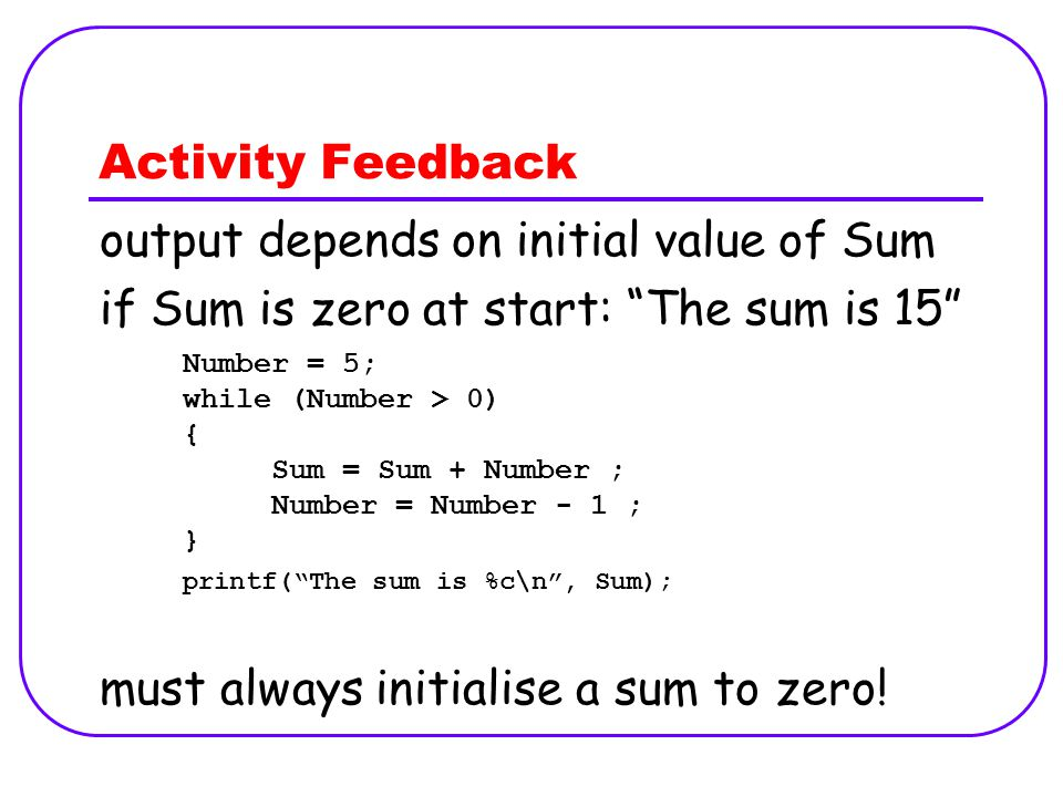 Activity Feedback Number = 5; while (Number > 0) { Sum = Sum + Number ; Number = Number - 1 ; } printf( The sum is %c\n , Sum); output depends on initial value of Sum if Sum is zero at start: The sum is 15 must always initialise a sum to zero!