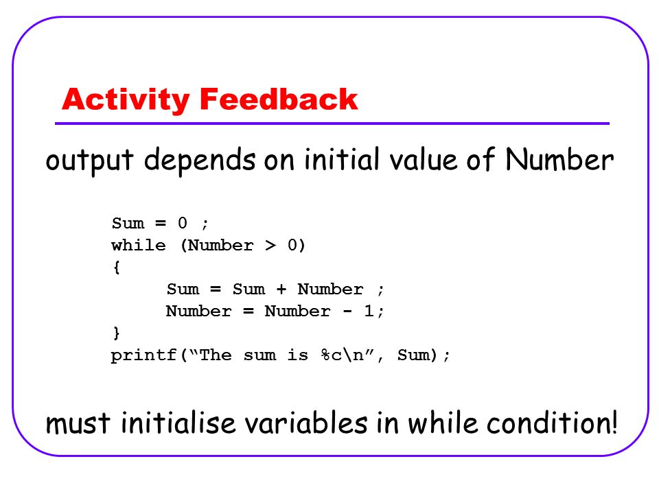 Activity Feedback output depends on initial value of Number must initialise variables in while condition! Sum = 0 ; while (Number > 0) { Sum = Sum + N