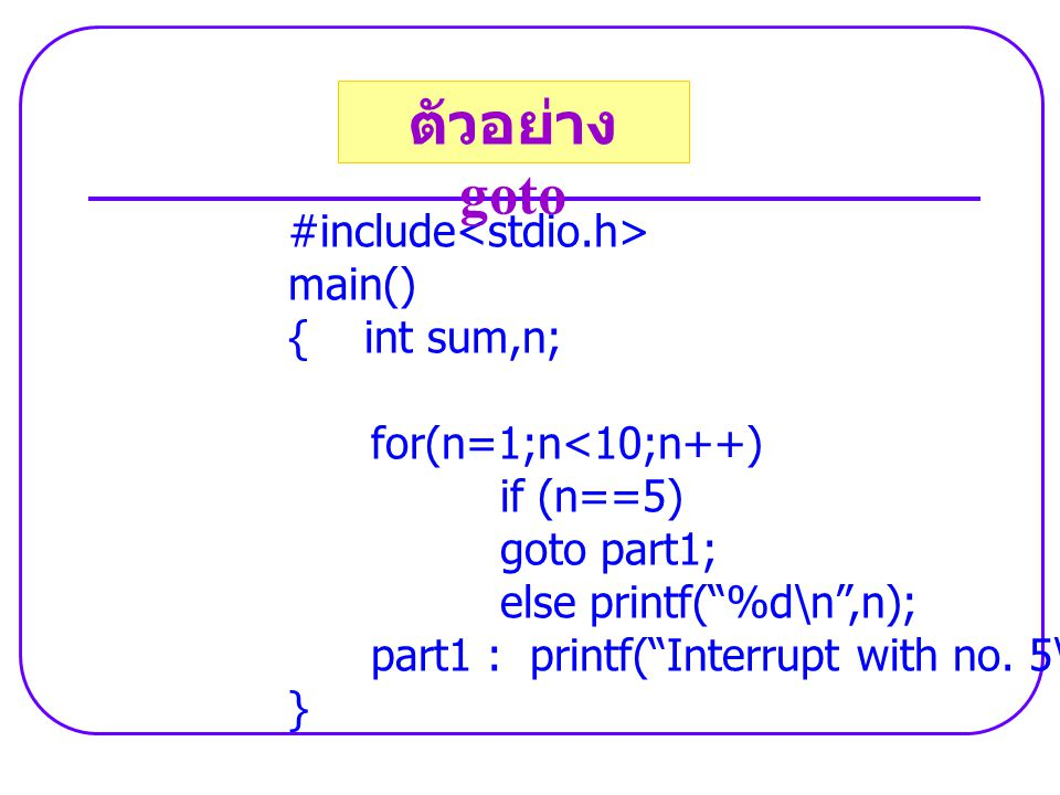 "#include main() { int sum,n; for(n=1;n<10;n++) if (n==5) goto part1; else printf(""%d\n"",n); part1 : printf(""Interrupt with no. 5\n""); } ตัวอย่าง goto"
