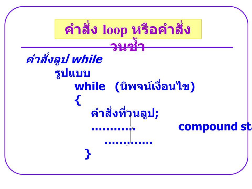 คำสั่งลูป while รูปแบบ while ( นิพจน์เงื่อนไข ) { คำสั่งที่วนลูป ; ………… compound statements …………. } คำสั่ง loop หรือคำสั่ง วนซ้ำ