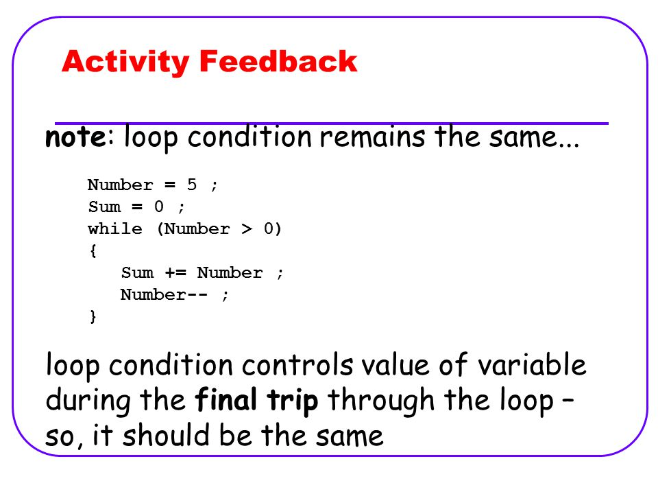 Activity Feedback Number = 5 ; Sum = 0 ; while (Number > 0) { Sum += Number ; Number-- ; } note: loop condition remains the same...