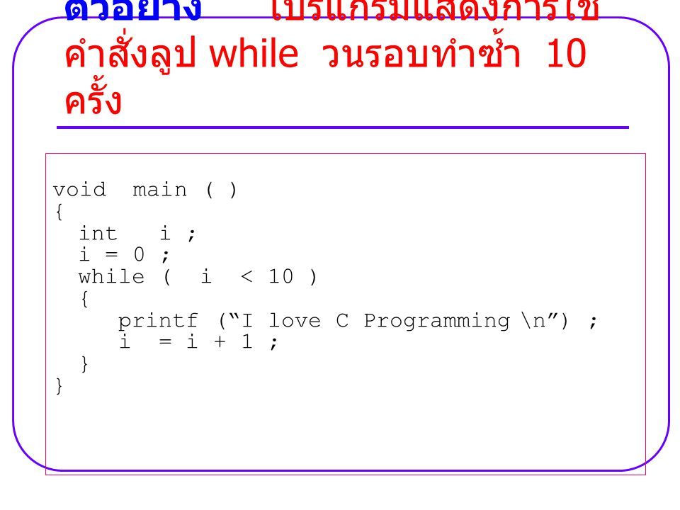 void main ( ) { int i ; i = 0 ; while ( i < 10 ) { printf ( I love C Programming \n ) ; i = i + 1 ; } ตัวอย่าง โปรแกรมแสดงการใช้ คำสั่งลูป while วนรอบทำซ้ำ 10 ครั้ง