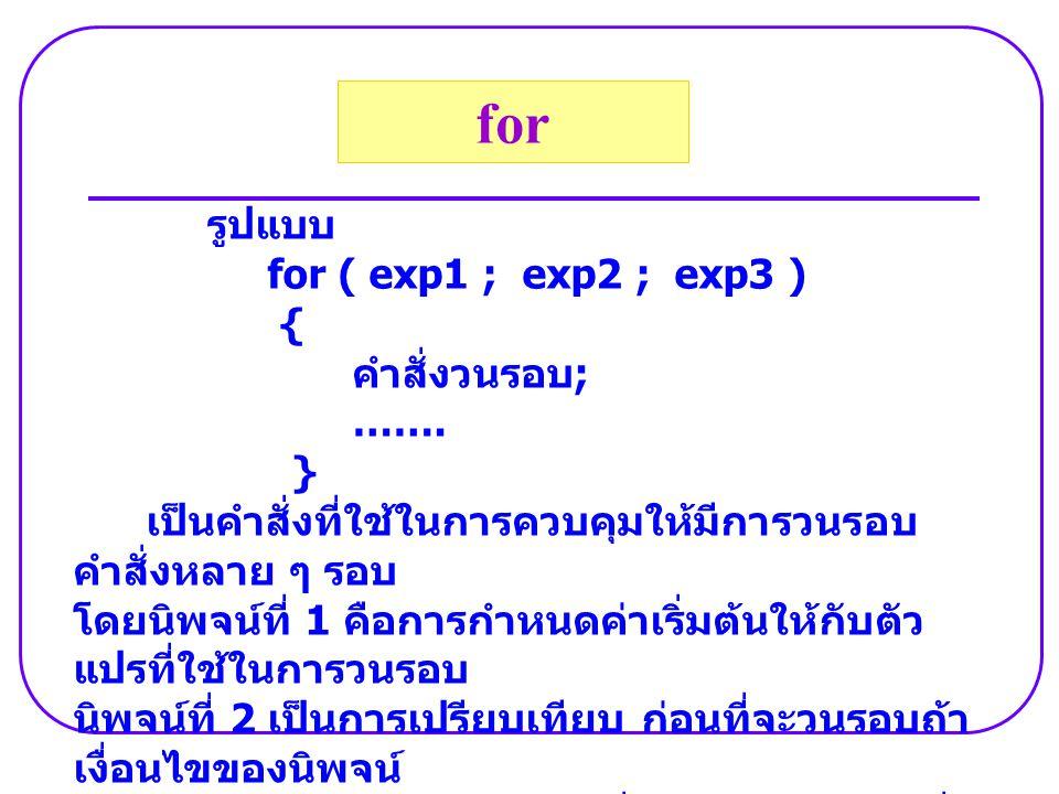 รูปแบบ for ( exp1 ; exp2 ; exp3 ) { คำสั่งวนรอบ ; ……. } เป็นคำสั่งที่ใช้ในการควบคุมให้มีการวนรอบ คำสั่งหลาย ๆ รอบ โดยนิพจน์ที่ 1 คือการกำหนดค่าเริ่มต้