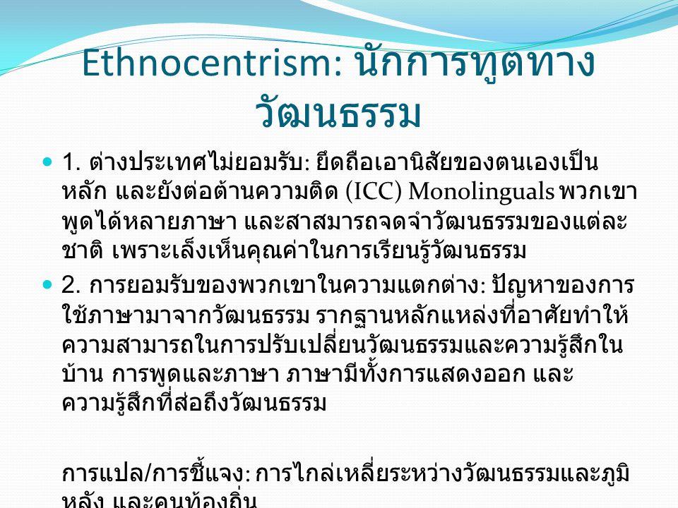 Ethnocentrism: นักการทูตทาง วัฒนธรรม 1. ต่างประเทศไม่ยอมรับ : ยึดถือเอานิสัยของตนเองเป็น หลัก และยังต่อต้านความติด (ICC) Monolinguals พวกเขา พูดได้หลา