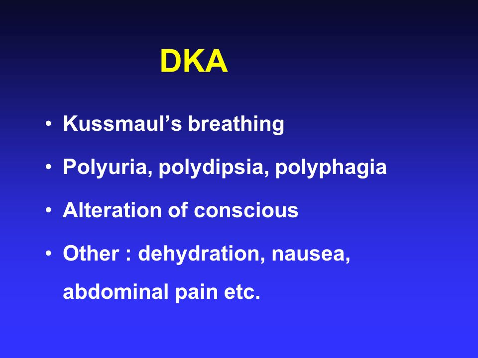 DKA Kussmaul's breathing Polyuria, polydipsia, polyphagia Alteration of conscious Other : dehydration, nausea, abdominal pain etc.