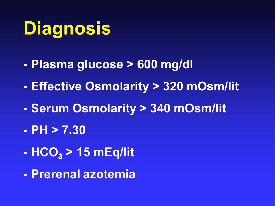 Diagnosis - Plasma glucose > 600 mg/dl - Effective Osmolarity > 320 mOsm/lit - Serum Osmolarity > 340 mOsm/lit - PH > 7.30 - HCO 3 > 15 mEq/lit - Prer