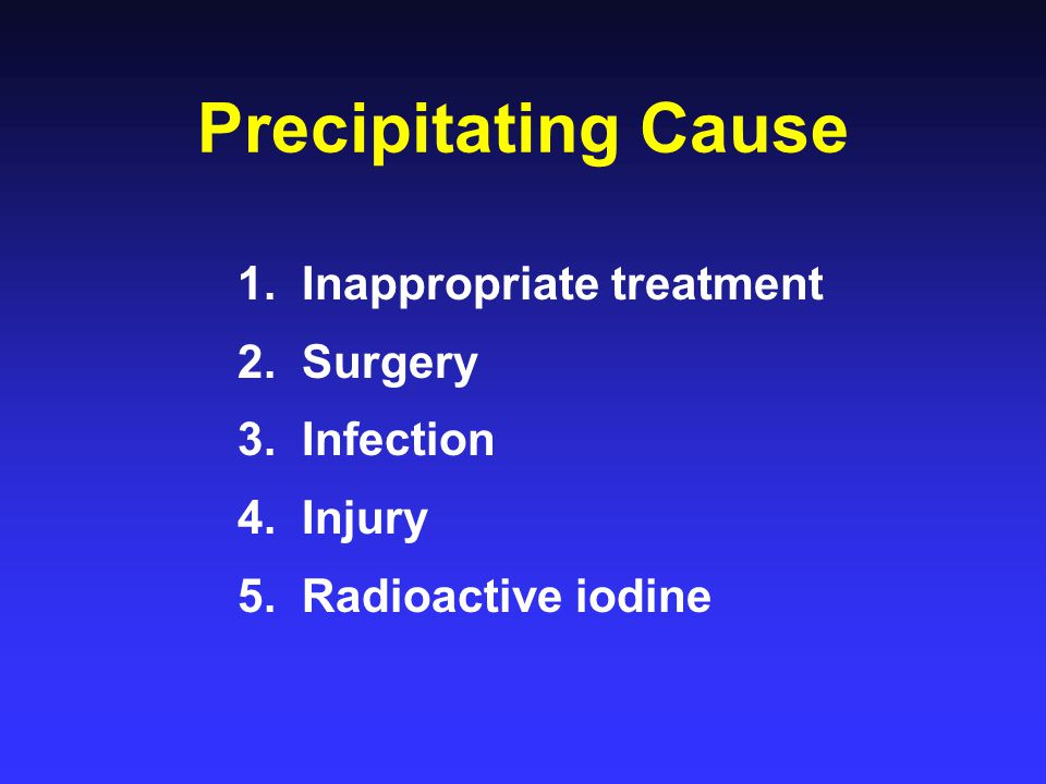 Precipitating Cause 1. Inappropriate treatment 2. Surgery 3. Infection 4. Injury 5. Radioactive iodine