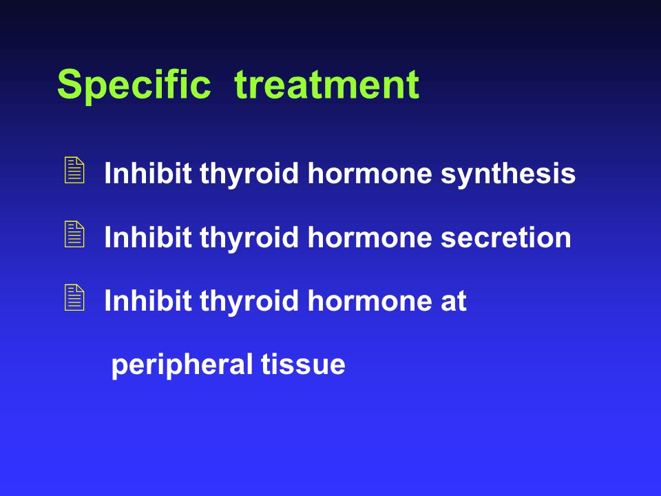 Specific treatment 2 Inhibit thyroid hormone synthesis 2 Inhibit thyroid hormone secretion 2 Inhibit thyroid hormone at peripheral tissue