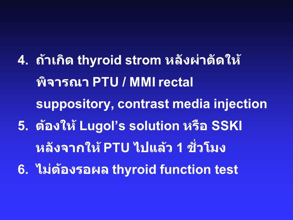 4. ถ้าเกิด thyroid strom หลังผ่าตัดให้ พิจารณา PTU / MMI rectal suppository, contrast media injection 5. ต้องให้ Lugol's solution หรือ SSKI หลังจากให้
