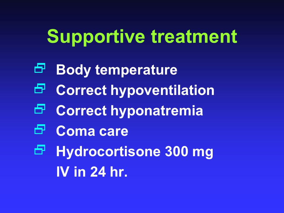 Supportive treatment  Body temperature  Correct hypoventilation  Correct hyponatremia  Coma care  Hydrocortisone 300 mg IV in 24 hr.